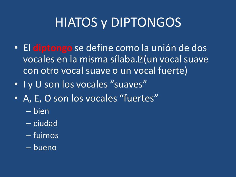 HIATOS y DIPTONGOS El diptongo se define como la unión de dos vocales en la misma sílaba. (un vocal suave con otro vocal suave o un vocal fuerte) I y
