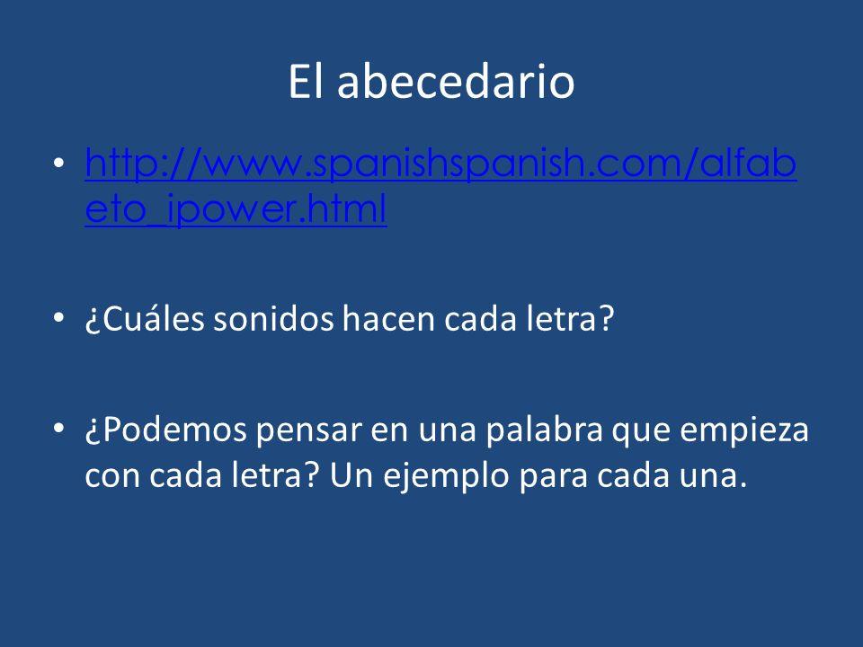 El abecedario http://www.spanishspanish.com/alfab eto_ipower.html http://www.spanishspanish.com/alfab eto_ipower.html ¿Cuáles sonidos hacen cada letra