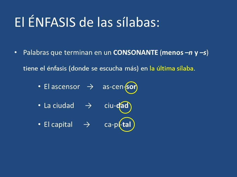 El ÉNFASIS de las sílabas: Palabras que terminan en un CONSONANTE (menos –n y –s) tiene el énfasis (donde se escucha más) en la última sílaba. El asce