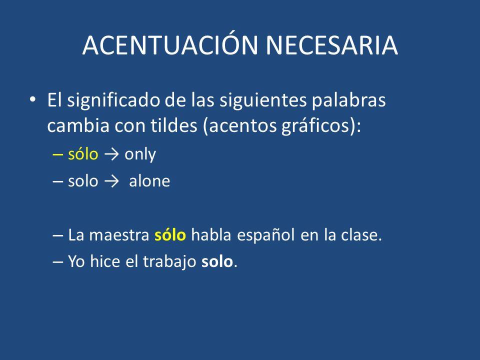 ACENTUACIÓN NECESARIA El significado de las siguientes palabras cambia con tildes (acentos gráficos): – sólo only – solo alone – La maestra sólo habla