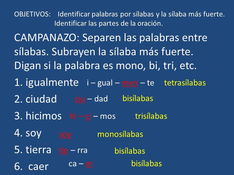 OBJETIVOS: Identificar palabras por sílabas y la sílaba más fuerte. Identificar las partes de la oración. CAMPANAZO: Separen las palabras entre sílaba