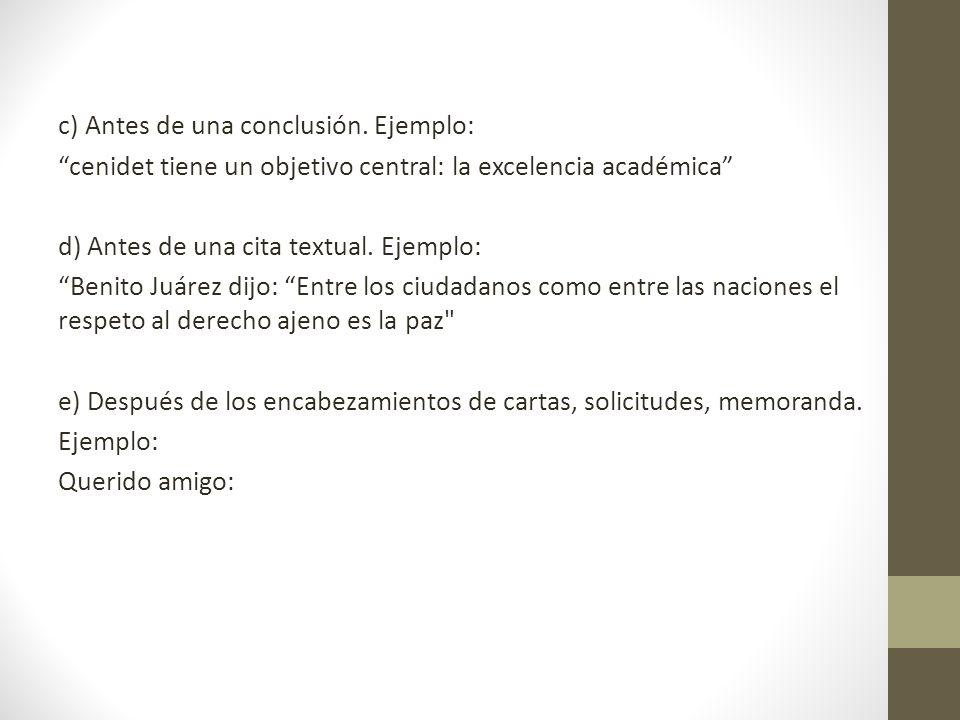c) Antes de una conclusión. Ejemplo: cenidet tiene un objetivo central: la excelencia académica d) Antes de una cita textual. Ejemplo: Benito Juárez d