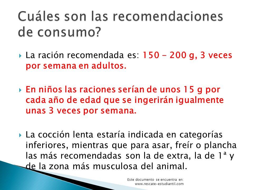 La ración recomendada es: 150 - 200 g, 3 veces por semana en adultos. En niños las raciones serían de unos 15 g por cada año de edad que se ingerirán