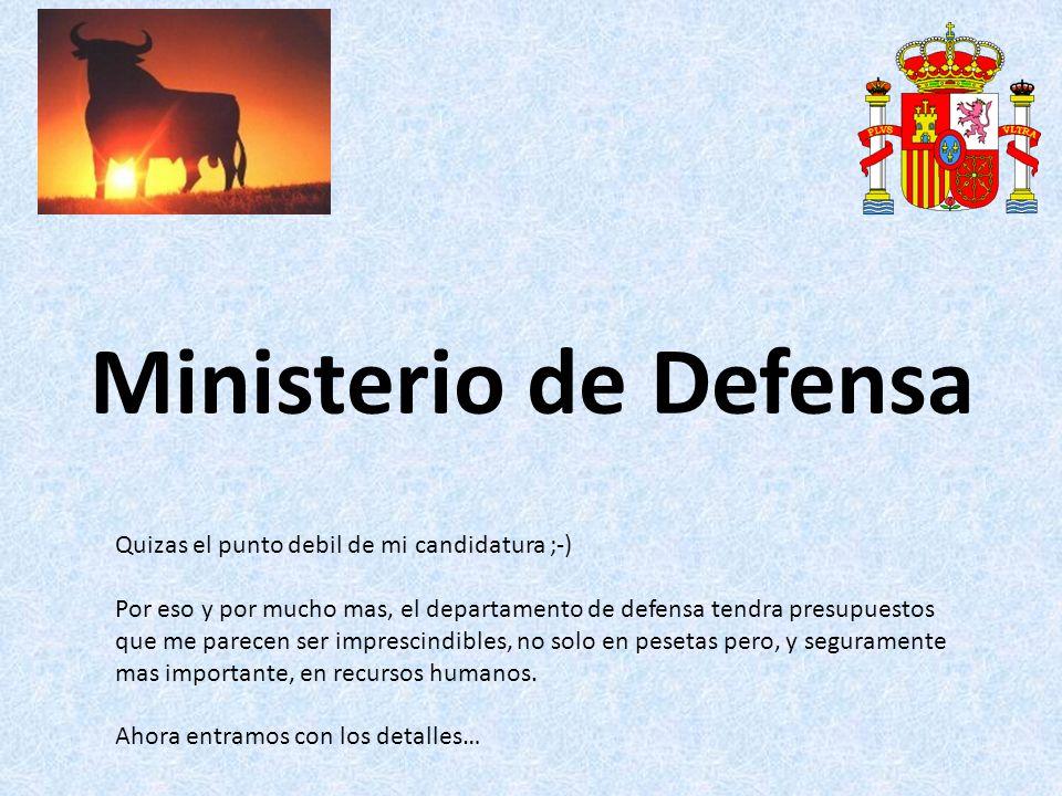 Ministerio de Defensa Quizas el punto debil de mi candidatura ;-) Por eso y por mucho mas, el departamento de defensa tendra presupuestos que me parecen ser imprescindibles, no solo en pesetas pero, y seguramente mas importante, en recursos humanos.