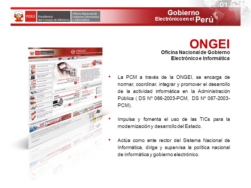 Gobierno Perú Electrónico en el La PCM a través de la ONGEI, se encarga de normar, coordinar, integrar y promover el desarrollo de la actividad inform