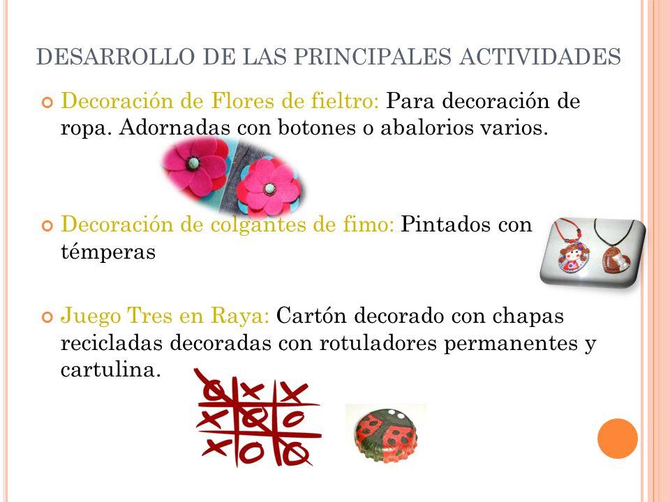 DESARROLLO DE LAS PRINCIPALES ACTIVIDADES Decoración de Flores de fieltro: Para decoración de ropa. Adornadas con botones o abalorios varios. Decoraci