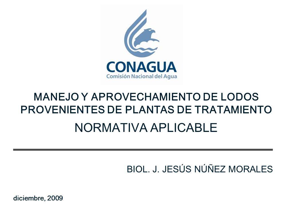 MANEJO Y APROVECHAMIENTO DE LODOS PROVENIENTES DE PLANTAS DE TRATAMIENTO NORMATIVA APLICABLE BIOL. J. JESÚS NÚÑEZ MORALES diciembre, 2009