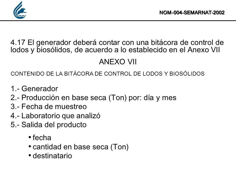 NOM-004-SEMARNAT-2002 4.17 El generador deberá contar con una bitácora de control de lodos y biosólidos, de acuerdo a lo establecido en el Anexo VII A