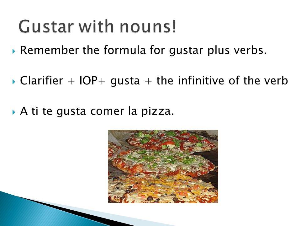 Formula with gustar plus nouns Clarifier + IOP + gusta or gustan + noun If the noun is singular use gusta.