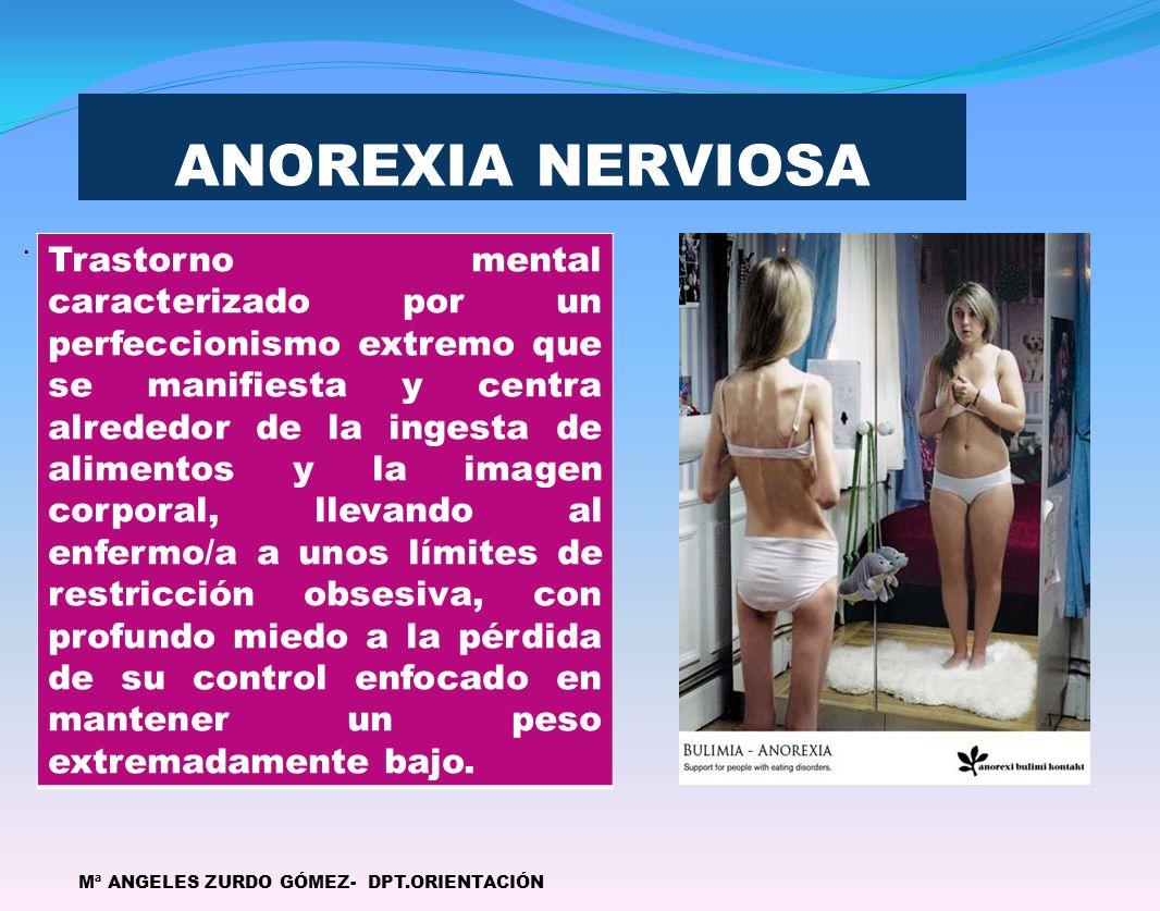 ANOREXIA NERVIOSA. Mª ANGELES ZURDO GÓMEZ- DPT.ORIENTACIÓN Trastorno mental caracterizado por un perfeccionismo extremo que se manifiesta y centra alr