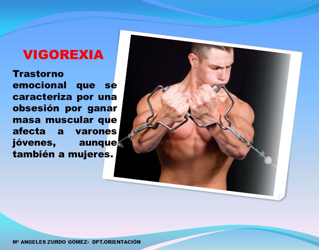 VIGOREXIA Trastorno emocional que se caracteriza por una obsesión por ganar masa muscular que afecta a varones jóvenes, aunque también a mujeres. Mª A