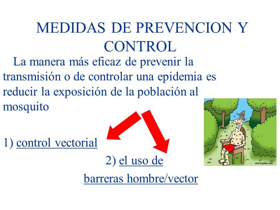 MEDIDAS DE PREVENCION Y CONTROL La manera más eficaz de prevenir la transmisión o de controlar una epidemia es reducir la exposición de la población al mosquito 1) control vectorial 2) el uso de barreras hombre/vector