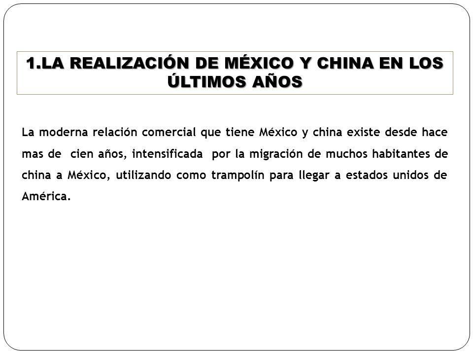 1.LA REALIZACIÓN DE MÉXICO Y CHINA EN LOS ÚLTIMOS AÑOS La moderna relación comercial que tiene México y china existe desde hace mas de cien años, inte
