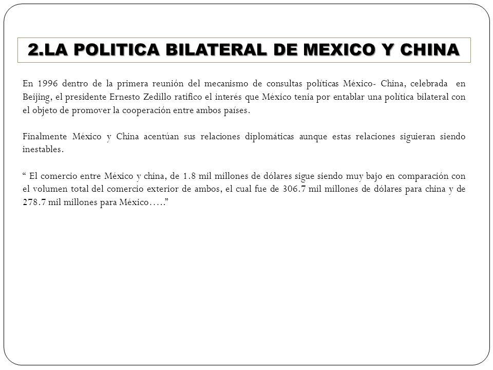 2.LA POLITICA BILATERAL DE MEXICO Y CHINA En 1996 dentro de la primera reunión del mecanismo de consultas políticas México- China, celebrada en Beijin