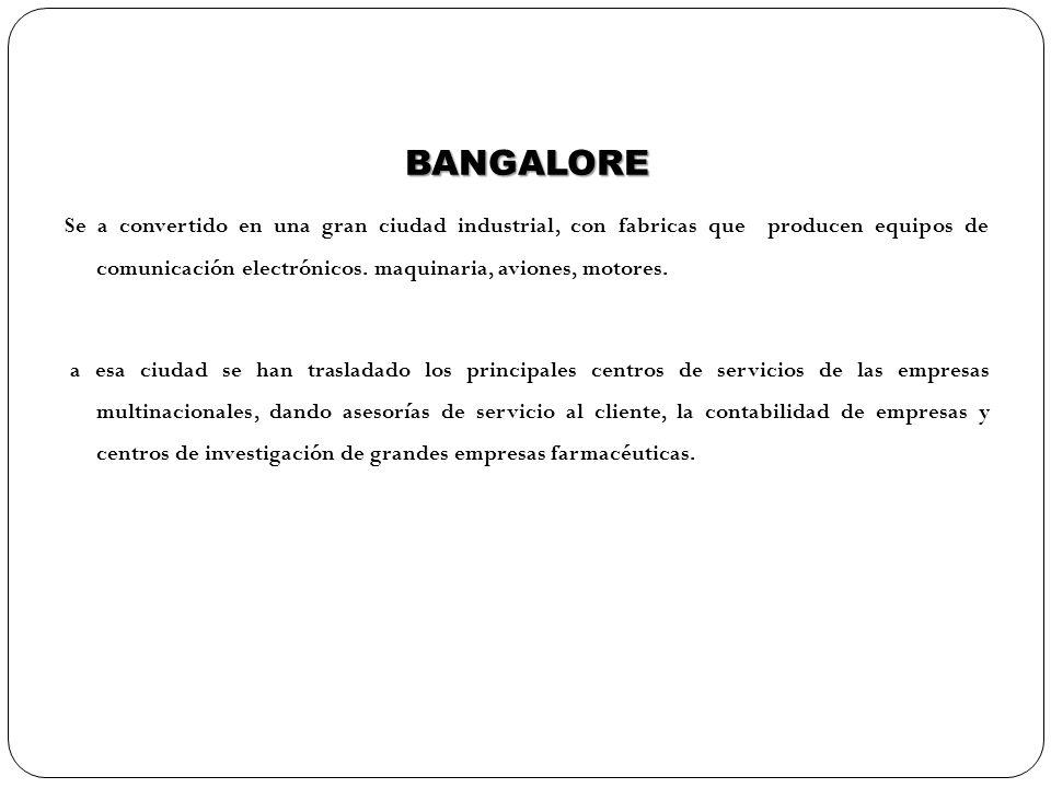 BANGALORE Se a convertido en una gran ciudad industrial, con fabricas que producen equipos de comunicación electrónicos. maquinaria, aviones, motores.