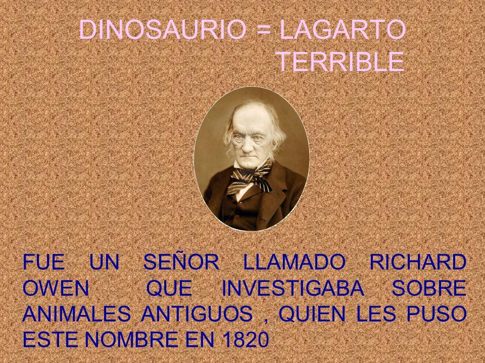 DINOSAURIO = LAGARTO TERRIBLE FUE UN SEÑOR LLAMADO RICHARD OWEN QUE INVESTIGABA SOBRE ANIMALES ANTIGUOS, QUIEN LES PUSO ESTE NOMBRE EN 1820