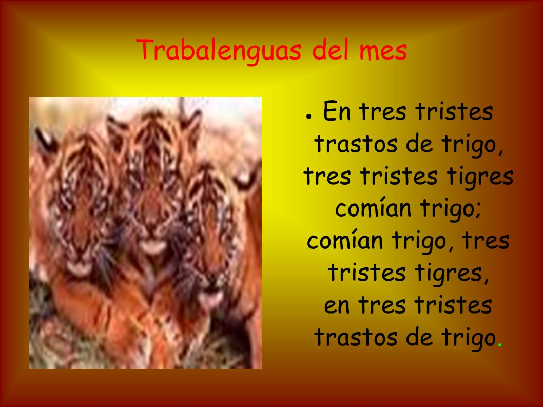 Trabalenguas del mes En tres tristes trastos de trigo, tres tristes tigres comían trigo; comían trigo, tres tristes tigres, en tres tristes trastos de