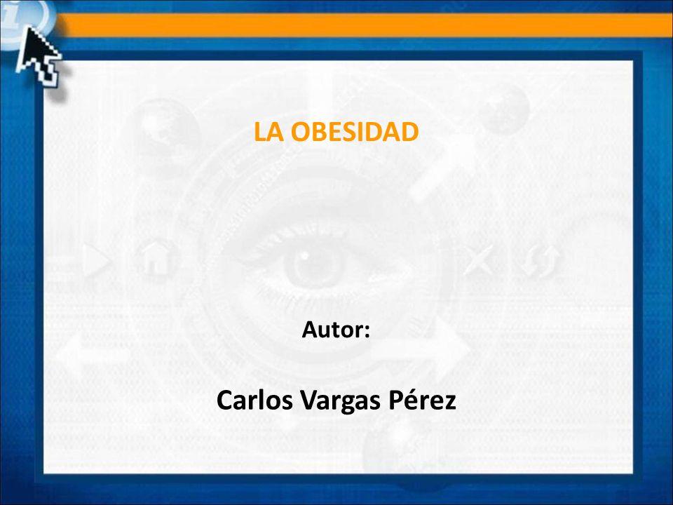LA OBESIDAD Carlos Vargas Pérez Autor:
