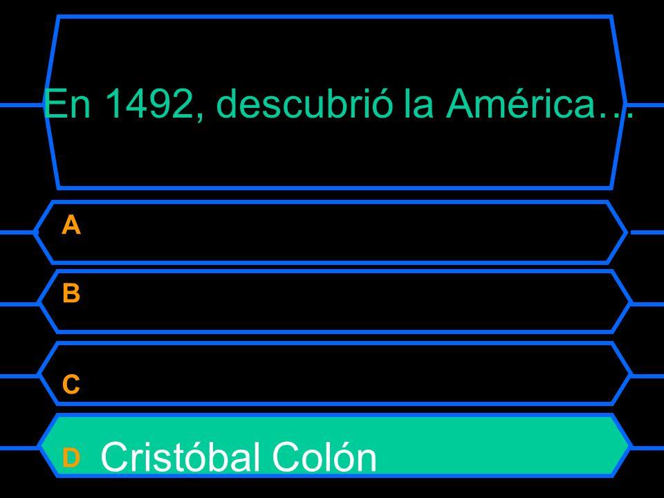 En 1492, descubrió la América… A Vasco da Gama B Pedro Álvares Cabral C Diogo Cão D Cristóbal Colón
