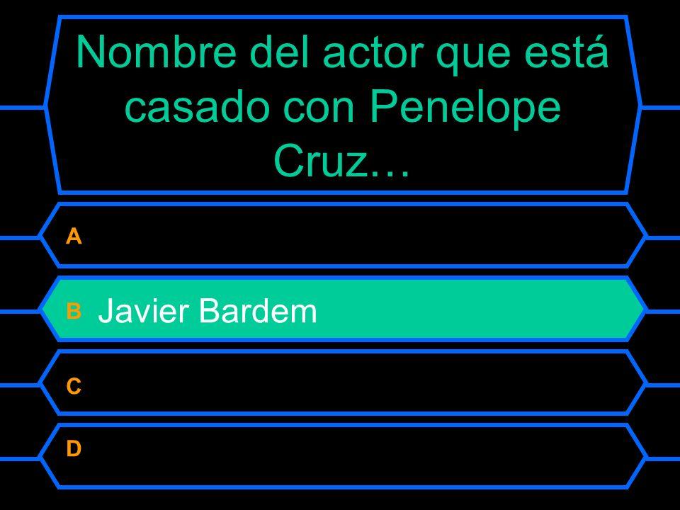 Nombre del actor que está casado con Penelope Cruz… A Antonio Banderas B Javier Bardem C Luis Tosar D Juan José Ballesta