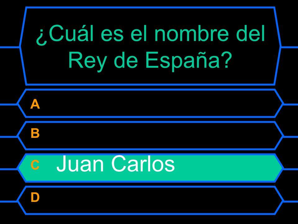 ¿Cuál es el nombre del Rey de España? A Alfonso I B Felipe C Juan Carlos D Carlos III