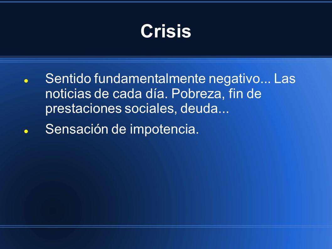 Crisis Sentido fundamentalmente negativo... Las noticias de cada día. Pobreza, fin de prestaciones sociales, deuda... Sensación de impotencia.