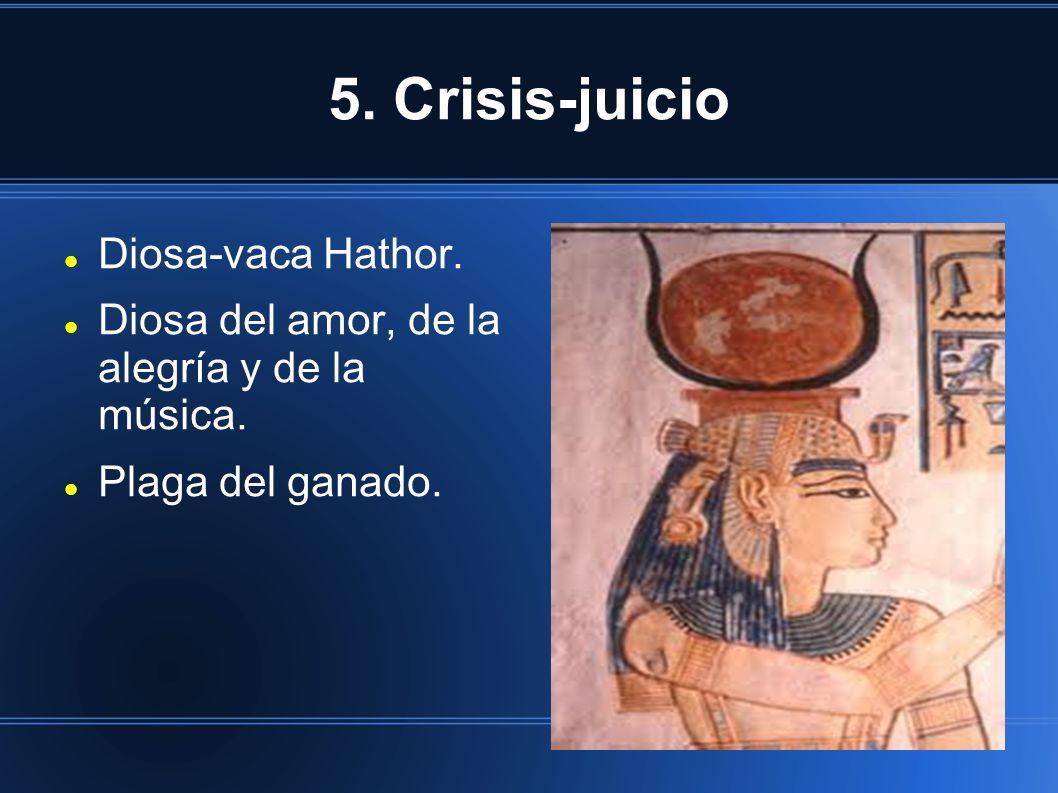 5. Crisis-juicio Diosa-vaca Hathor. Diosa del amor, de la alegría y de la música. Plaga del ganado.