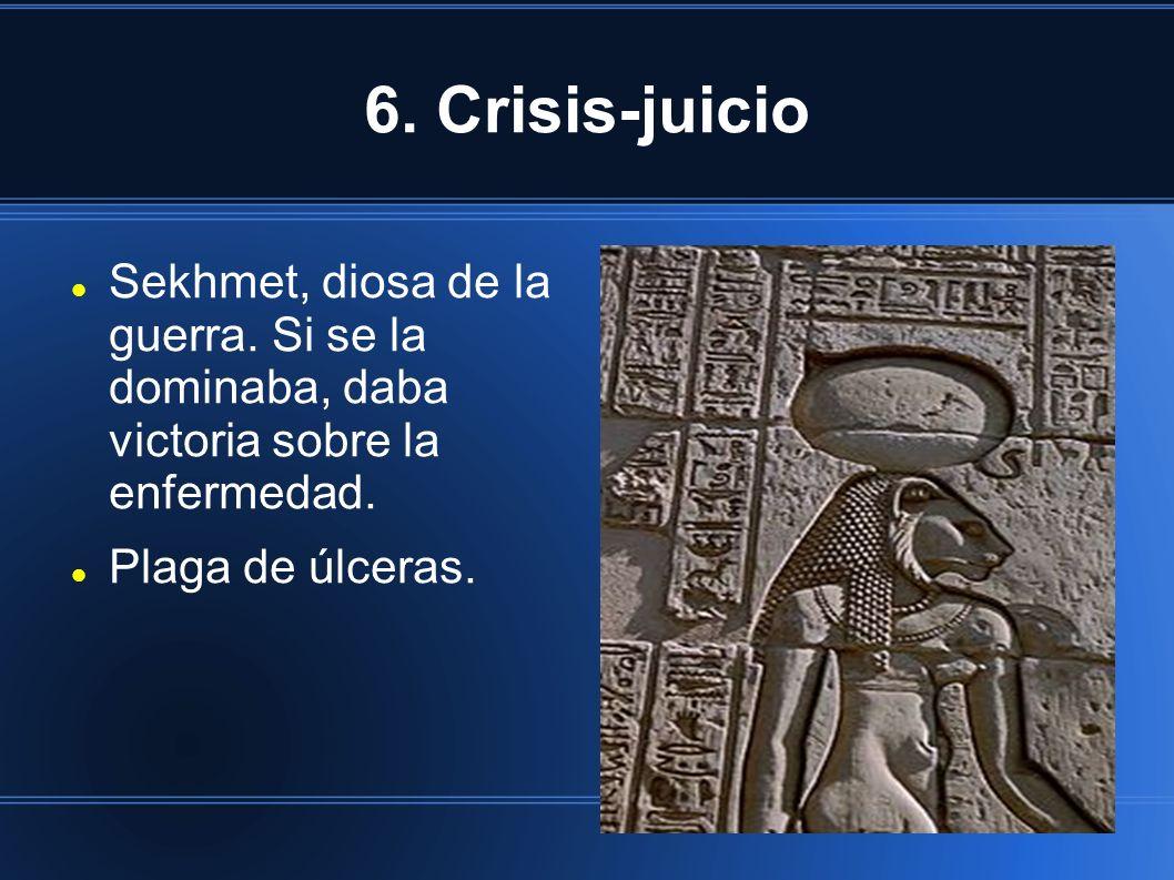 6. Crisis-juicio Sekhmet, diosa de la guerra. Si se la dominaba, daba victoria sobre la enfermedad. Plaga de úlceras.