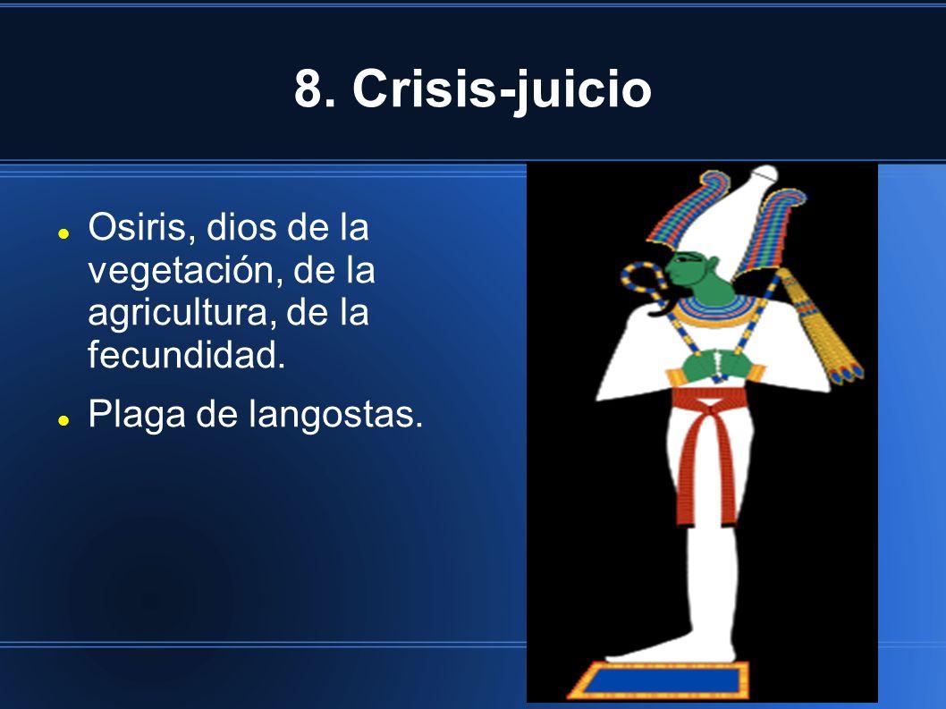 8. Crisis-juicio Osiris, dios de la vegetación, de la agricultura, de la fecundidad. Plaga de langostas.