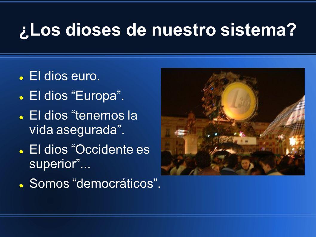 ¿Los dioses de nuestro sistema? El dios euro. El dios Europa. El dios tenemos la vida asegurada. El dios Occidente es superior... Somos democráticos.