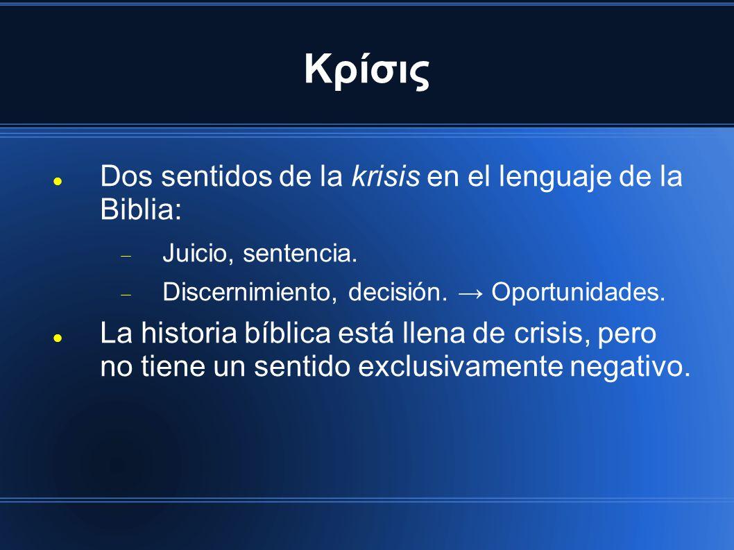 Κρίσις Dos sentidos de la krisis en el lenguaje de la Biblia: Juicio, sentencia. Discernimiento, decisión. Oportunidades. La historia bíblica está lle