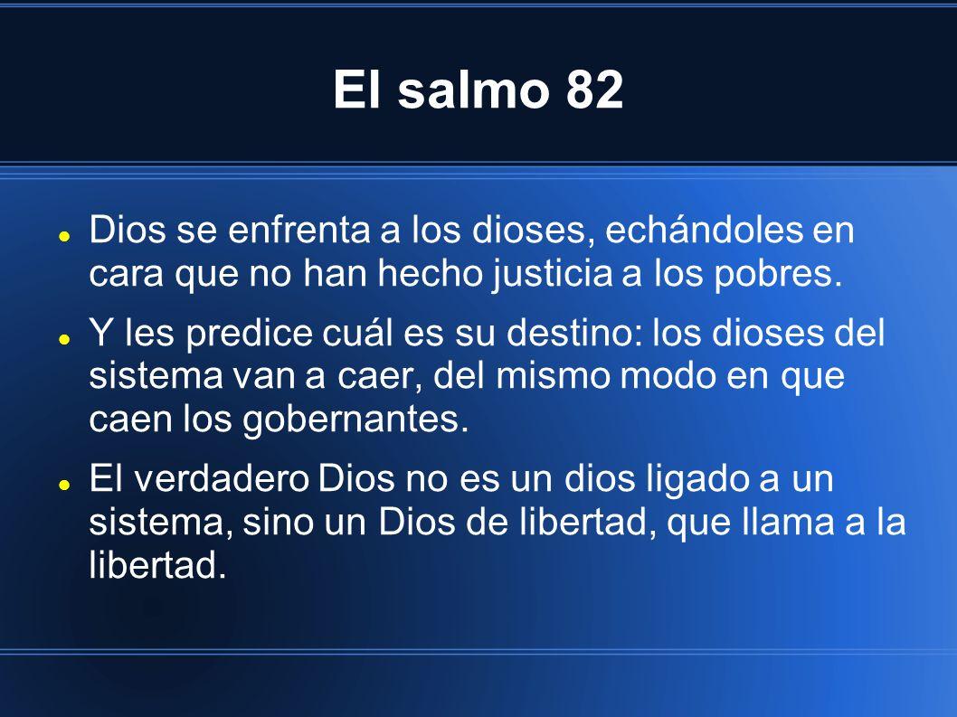 El salmo 82 Dios se enfrenta a los dioses, echándoles en cara que no han hecho justicia a los pobres. Y les predice cuál es su destino: los dioses del