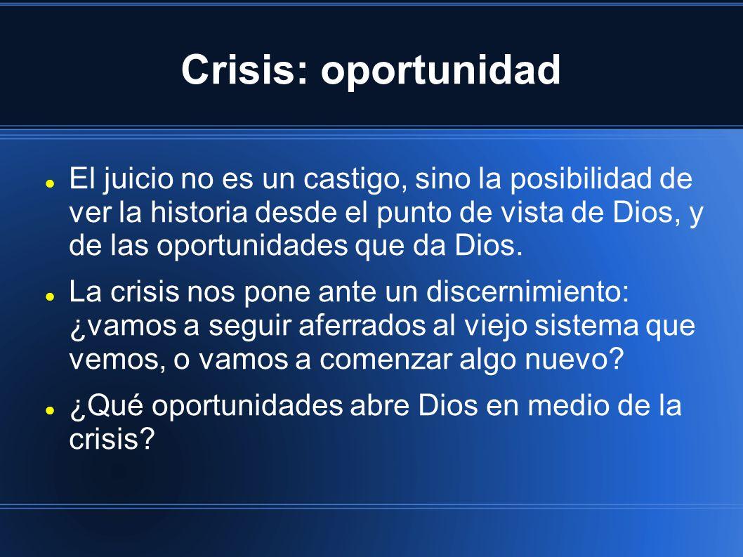 Crisis: oportunidad El juicio no es un castigo, sino la posibilidad de ver la historia desde el punto de vista de Dios, y de las oportunidades que da Dios.