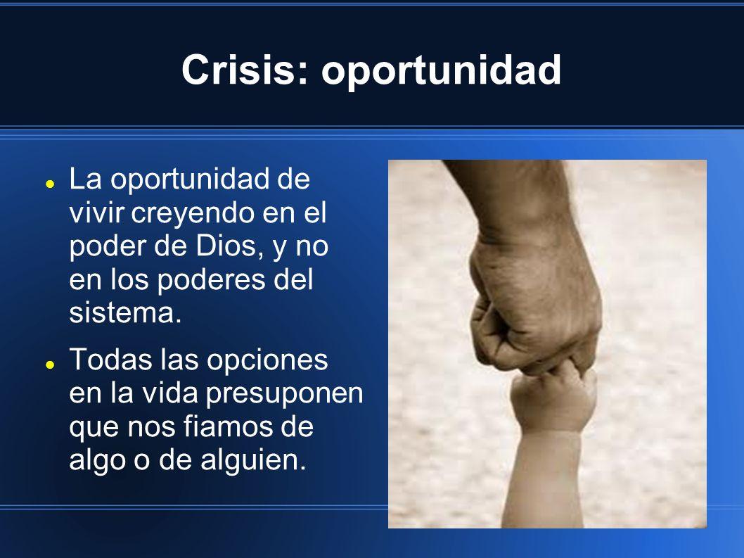 Crisis: oportunidad La oportunidad de vivir creyendo en el poder de Dios, y no en los poderes del sistema. Todas las opciones en la vida presuponen qu