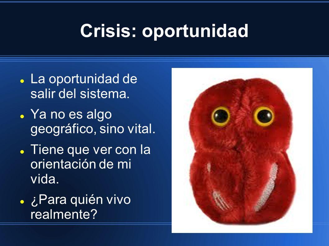 Crisis: oportunidad La oportunidad de salir del sistema. Ya no es algo geográfico, sino vital. Tiene que ver con la orientación de mi vida. ¿Para quié