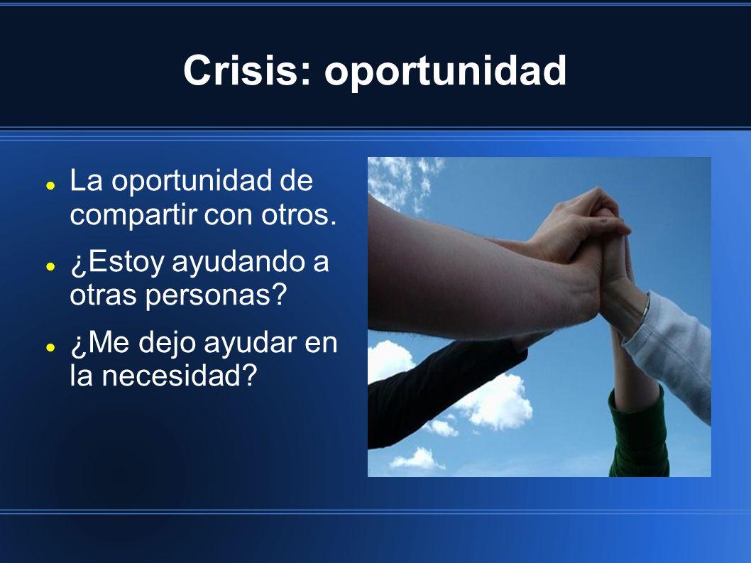 Crisis: oportunidad La oportunidad de compartir con otros. ¿Estoy ayudando a otras personas? ¿Me dejo ayudar en la necesidad?