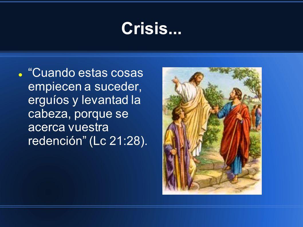 Crisis... Cuando estas cosas empiecen a suceder, erguíos y levantad la cabeza, porque se acerca vuestra redención (Lc 21:28).