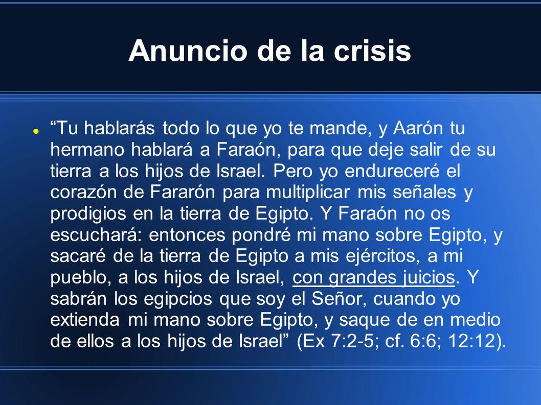Anuncio de la crisis Tu hablarás todo lo que yo te mande, y Aarón tu hermano hablará a Faraón, para que deje salir de su tierra a los hijos de Israel.