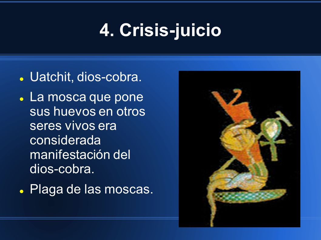 4. Crisis-juicio Uatchit, dios-cobra. La mosca que pone sus huevos en otros seres vivos era considerada manifestación del dios-cobra. Plaga de las mos