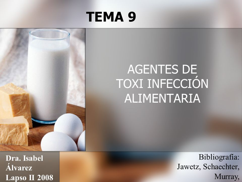 AGENTES DE TOXI INFECCIÓN ALIMENTARIA TEMA 9 Dra. Isabel Álvarez Lapso II 2008 Bibliografía: Jawetz, Schaechter, Murray,