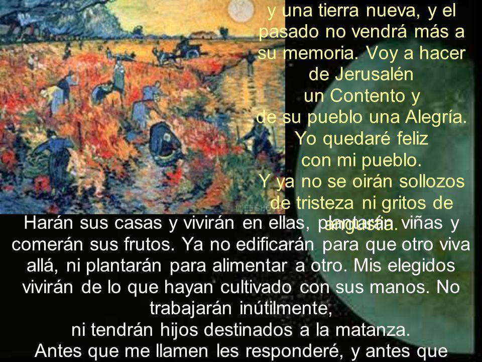 Voy a crear un cielo nuevo y una tierra nueva, y el pasado no vendrá más a su memoria. Voy a hacer de Jerusalén un Contento y de su pueblo una Alegría