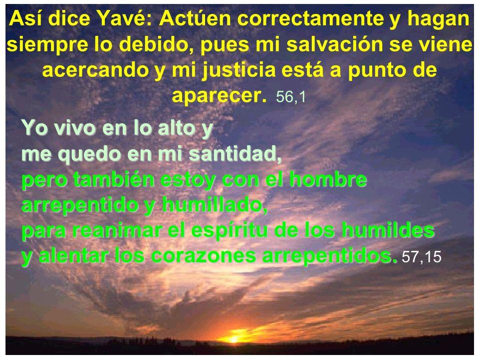 Así dice Yavé: Actúen correctamente y hagan siempre lo debido, pues mi salvación se viene acercando y mi justicia está a punto de aparecer. 56,1Yo viv