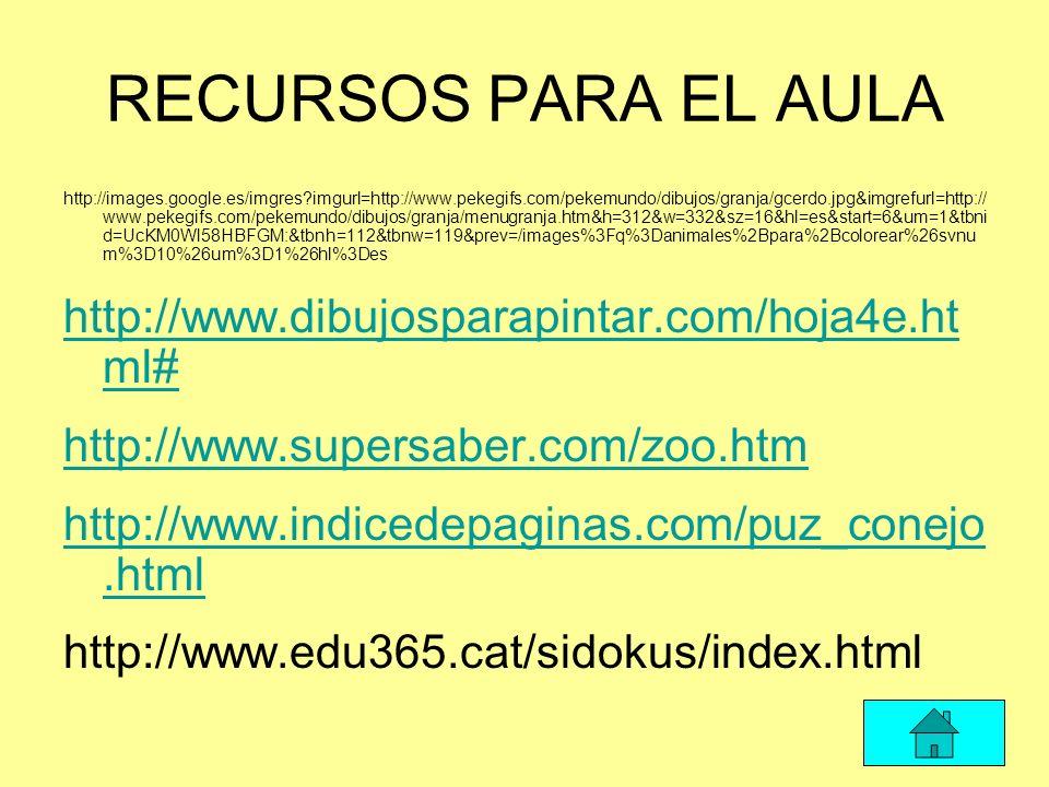 RECURSOS PARA EL AULA http://images.google.es/imgres?imgurl=http://www.pekegifs.com/pekemundo/dibujos/granja/gcerdo.jpg&imgrefurl=http:// www.pekegifs.com/pekemundo/dibujos/granja/menugranja.htm&h=312&w=332&sz=16&hl=es&start=6&um=1&tbni d=UcKM0Wl58HBFGM:&tbnh=112&tbnw=119&prev=/images%3Fq%3Danimales%2Bpara%2Bcolorear%26svnu m%3D10%26um%3D1%26hl%3Des http://www.dibujosparapintar.com/hoja4e.ht ml# http://www.supersaber.com/zoo.htm http://www.indicedepaginas.com/puz_conejo.html http://www.edu365.cat/sidokus/index.html