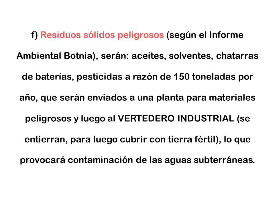 f) Residuos sólidos peligrosos (según el Informe Ambiental Botnia), serán: aceites, solventes, chatarras de baterías, pesticidas a razón de 150 toneladas por año, que serán enviados a una planta para materiales peligrosos y luego al VERTEDERO INDUSTRIAL (se entierran, para luego cubrir con tierra fértil), lo que provocará contaminación de las aguas subterráneas.