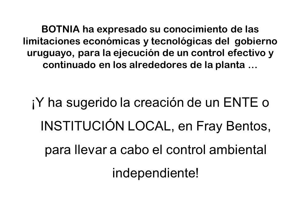 BOTNIA ha expresado su conocimiento de las limitaciones económicas y tecnológicas del gobierno uruguayo, para la ejecución de un control efectivo y continuado en los alrededores de la planta … ¡Y ha sugerido la creación de un ENTE o INSTITUCIÓN LOCAL, en Fray Bentos, para llevar a cabo el control ambiental independiente!