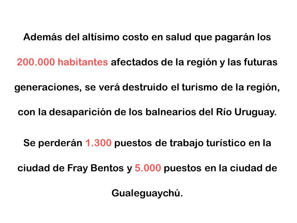 Además del altísimo costo en salud que pagarán los 200.000 habitantes afectados de la región y las futuras generaciones, se verá destruido el turismo de la región, con la desaparición de los balnearios del Río Uruguay.