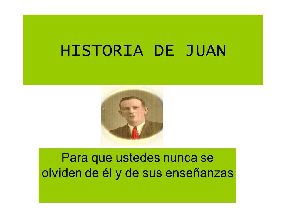 HISTORIA DE JUAN Para que ustedes nunca se olviden de él y de sus enseñanzas