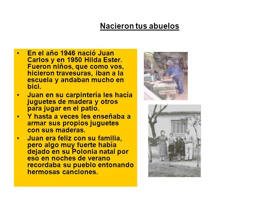 Nacieron tus abuelos En el año 1946 nació Juan Carlos y en 1950 Hilda Ester. Fueron niños, que como vos, hicieron travesuras, iban a la escuela y anda