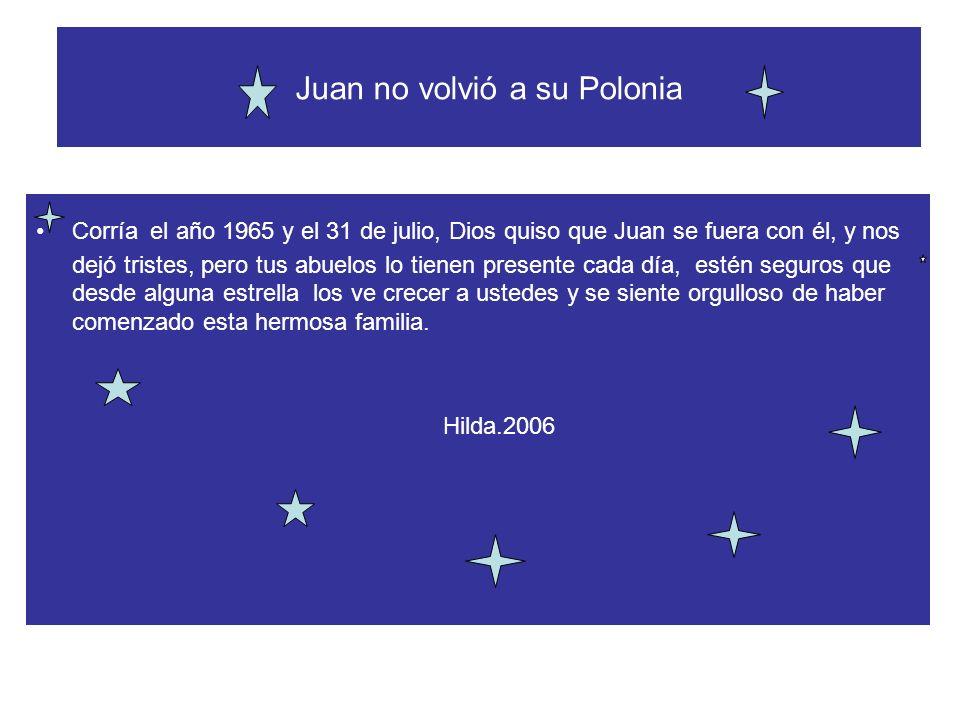 Juan no volvió a su Polonia Corría el año 1965 y el 31 de julio, Dios quiso que Juan se fuera con él, y nos dejó tristes, pero tus abuelos lo tienen p