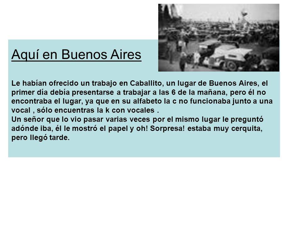 Aquí en Buenos Aires Le habían ofrecido un trabajo en Caballito, un lugar de Buenos Aires, el primer día debía presentarse a trabajar a las 6 de la ma